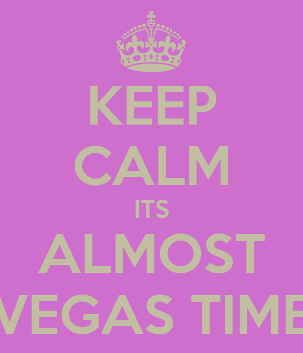 KEEP CALM ITS ALMOST VEGAS TIME