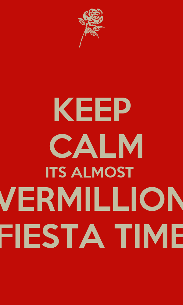 KEEP  CALM ITS ALMOST  VERMILLION FIESTA TIME