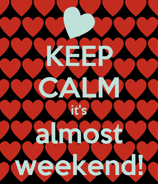 KEEP CALM it's almost weekend!