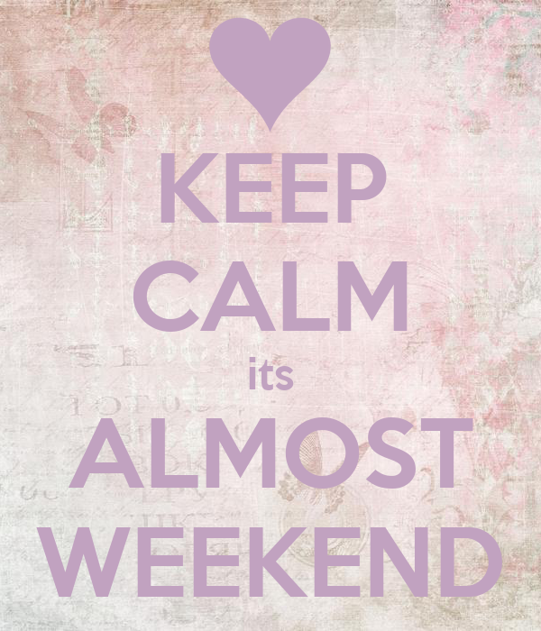 KEEP CALM its ALMOST WEEKEND