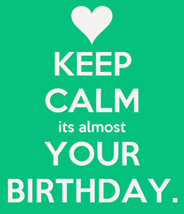 KEEP CALM its almost YOUR BIRTHDAY.