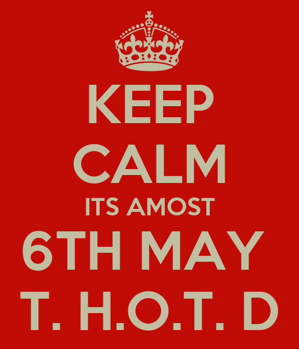 KEEP CALM ITS AMOST 6TH MAY  T. H.O.T. D