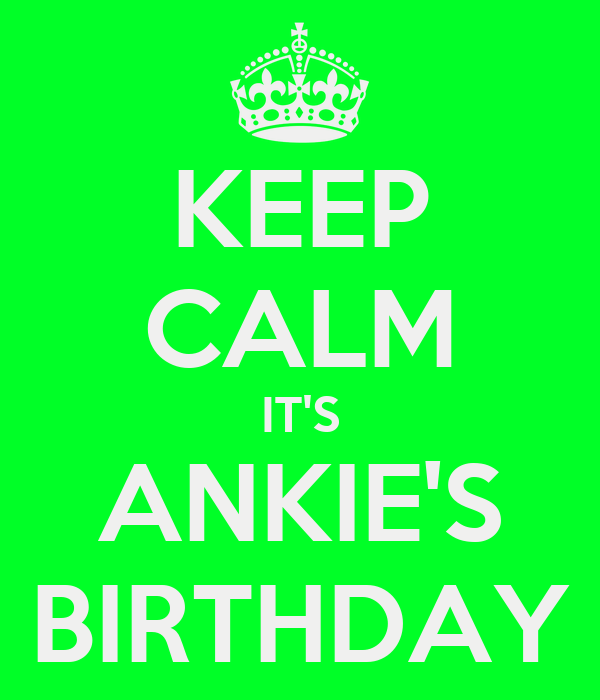 KEEP CALM IT'S ANKIE'S BIRTHDAY