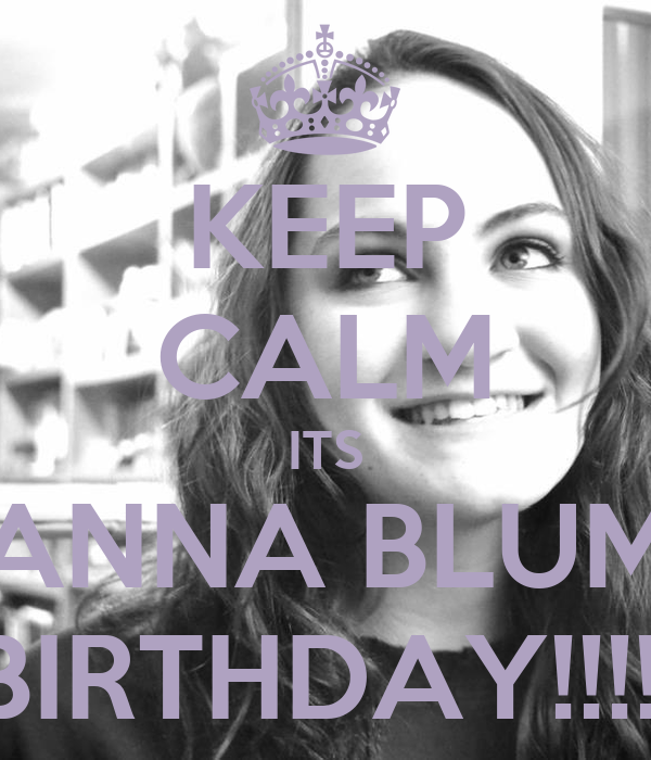 KEEP CALM ITS ANNA BLUM BIRTHDAY!!!!!