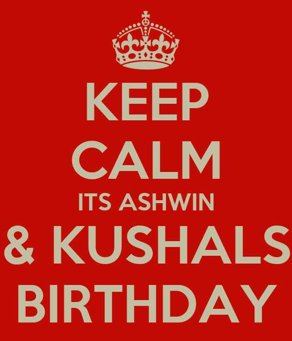 KEEP CALM ITS ASHWIN & KUSHALS BIRTHDAY