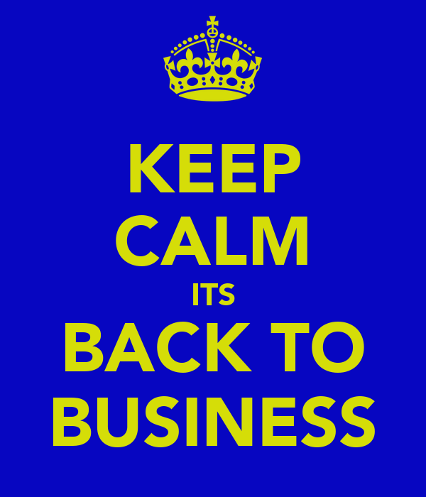 KEEP CALM ITS BACK TO BUSINESS