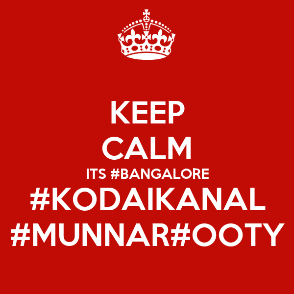 KEEP CALM ITS #BANGALORE #KODAIKANAL #MUNNAR#OOTY