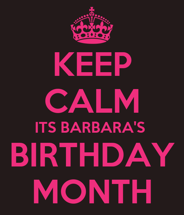 KEEP CALM ITS BARBARA'S  BIRTHDAY MONTH