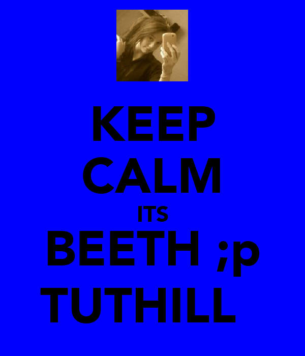 KEEP CALM ITS BEETH ;p TUTHILL♥