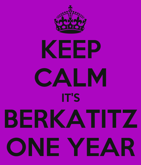 KEEP CALM IT'S BERKATITZ ONE YEAR