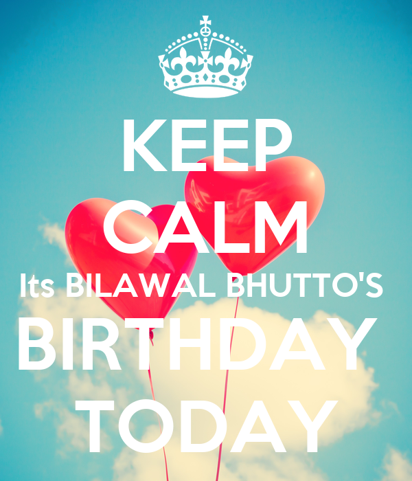 KEEP CALM Its BILAWAL BHUTTO'S  BIRTHDAY  TODAY