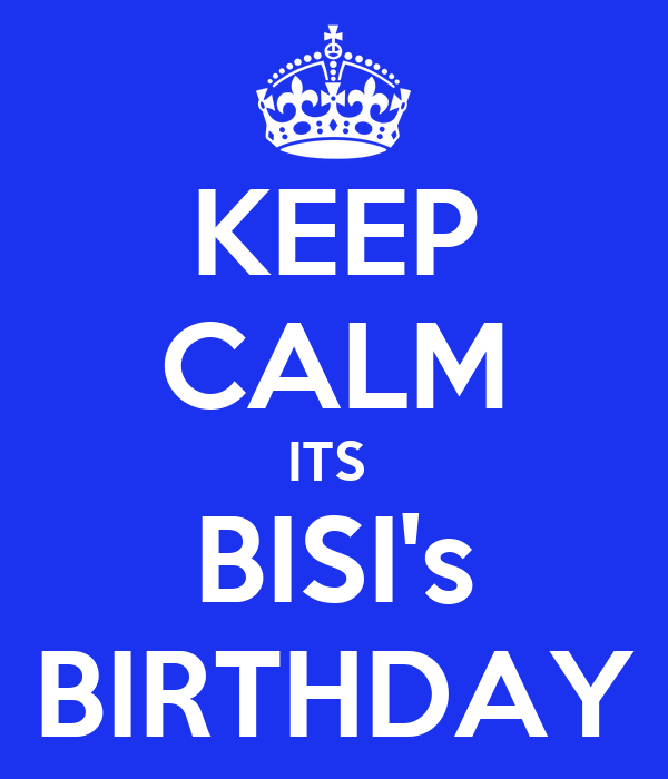 KEEP CALM ITS  BISI's BIRTHDAY