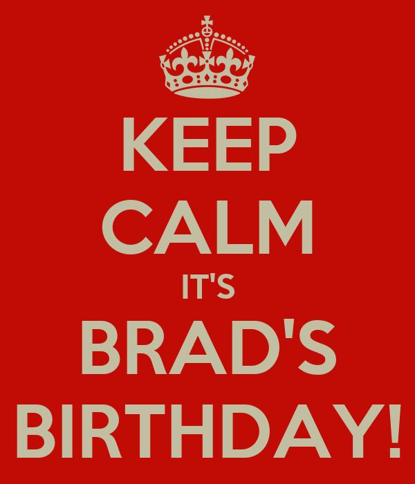 KEEP CALM IT'S BRAD'S BIRTHDAY!