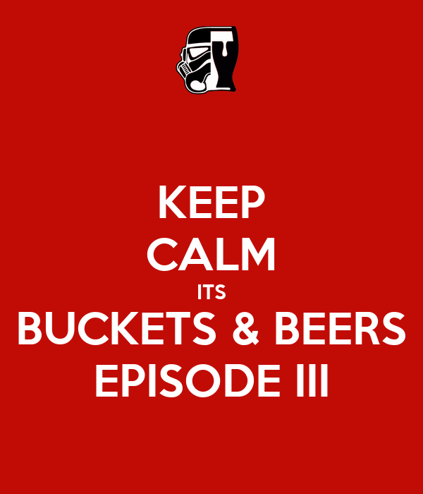 KEEP CALM ITS BUCKETS & BEERS EPISODE III