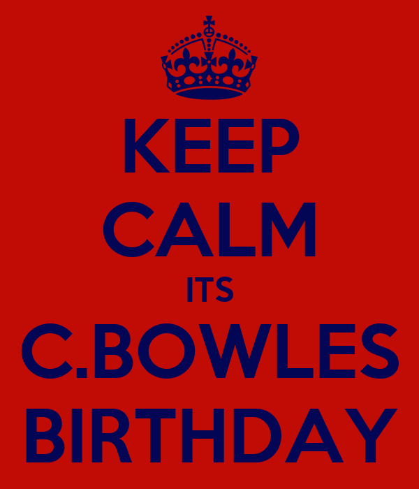 KEEP CALM ITS C.BOWLES BIRTHDAY
