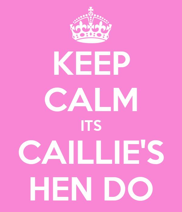 KEEP CALM ITS CAILLIE'S HEN DO
