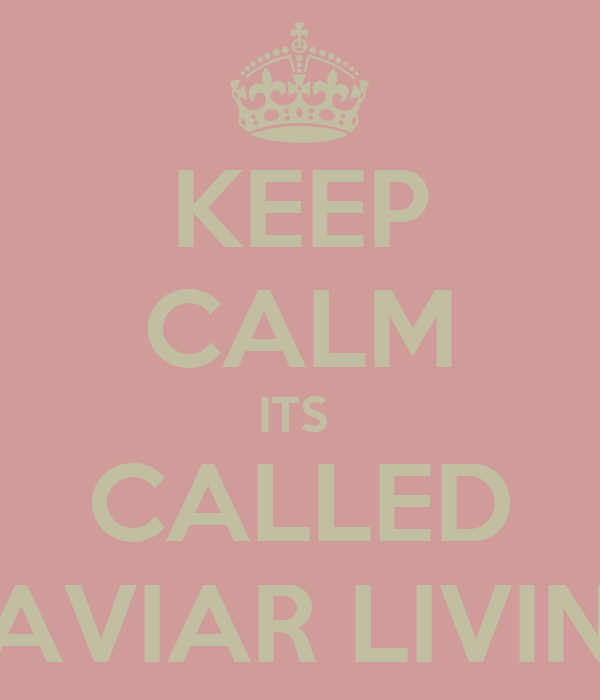 KEEP CALM ITS  CALLED CAVIAR LIVING
