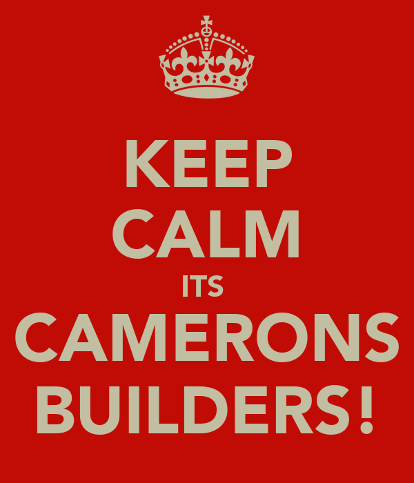 KEEP CALM ITS  CAMERONS BUILDERS!