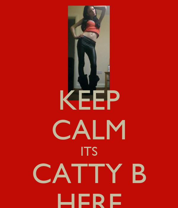 KEEP CALM ITS CATTY B HERE
