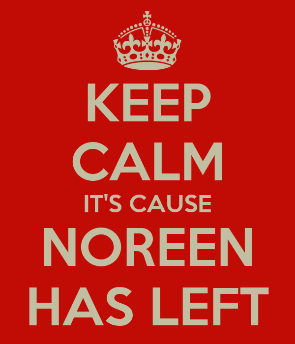 KEEP CALM IT'S CAUSE NOREEN HAS LEFT