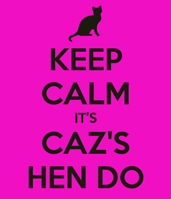 KEEP CALM IT'S CAZ'S HEN DO