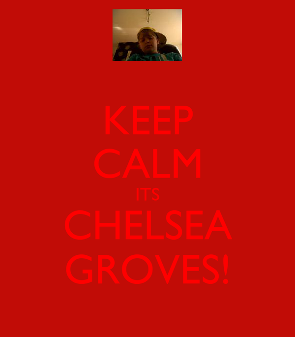 KEEP CALM ITS CHELSEA GROVES!