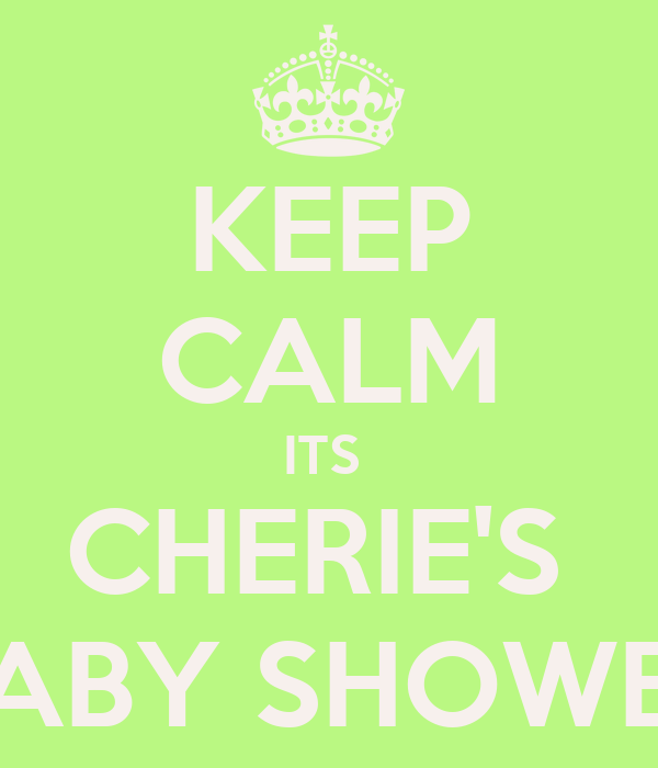 KEEP CALM ITS  CHERIE'S  BABY SHOWER
