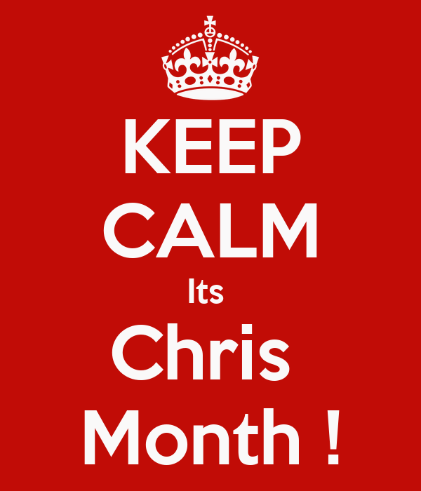 KEEP CALM Its  Chris  Month !
