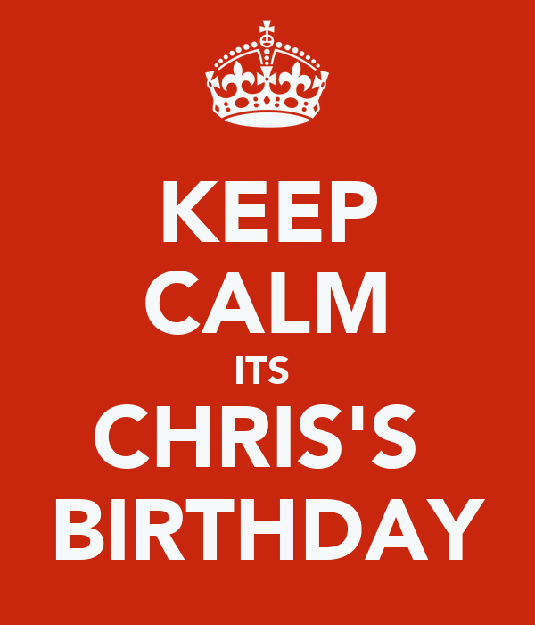KEEP CALM ITS  CHRIS'S  BIRTHDAY