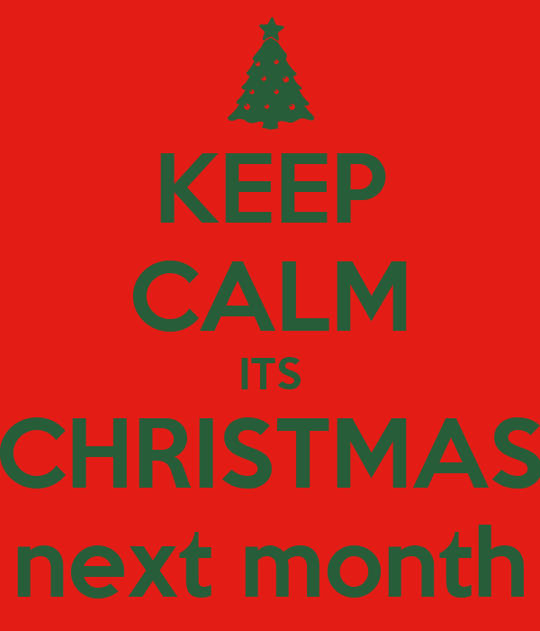 KEEP CALM ITS CHRISTMAS next month