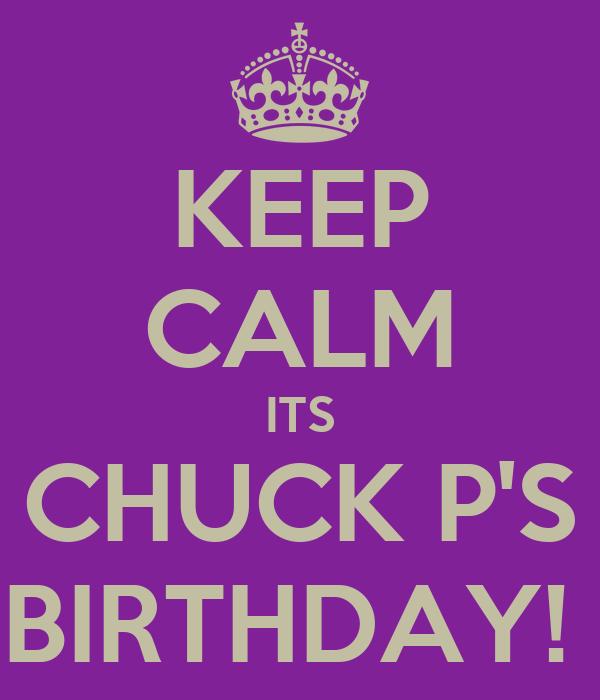 KEEP CALM ITS CHUCK P'S BIRTHDAY!