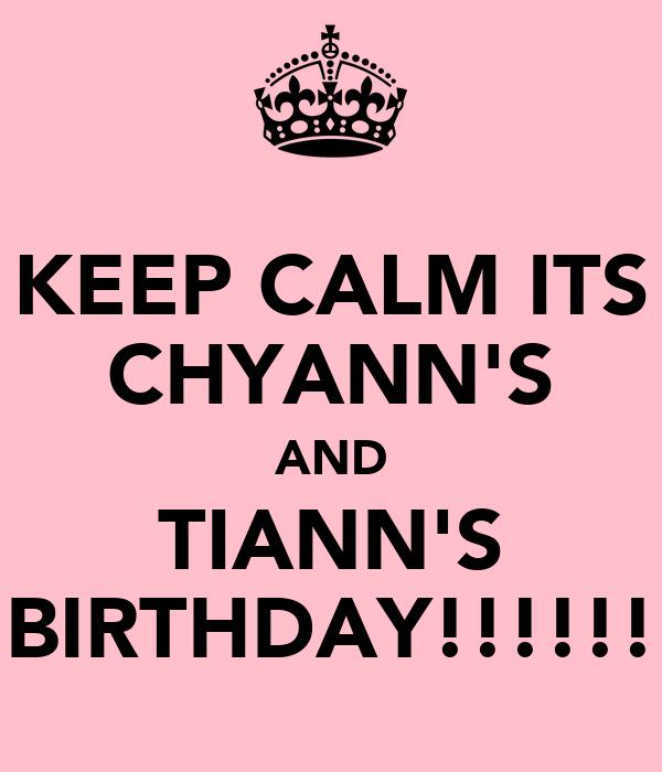 KEEP CALM ITS CHYANN'S AND TIANN'S BIRTHDAY!!!!!!