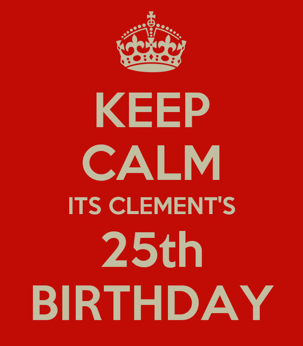 KEEP CALM ITS CLEMENT'S 25th BIRTHDAY