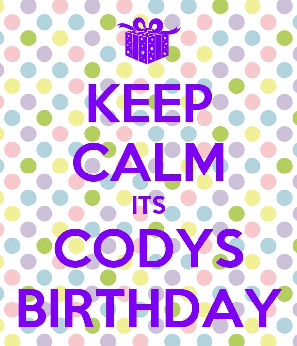 KEEP CALM ITS CODYS BIRTHDAY