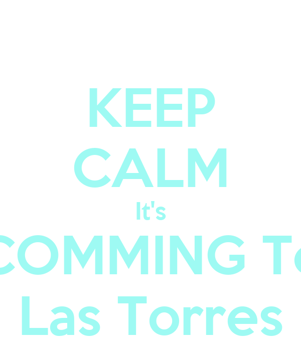 KEEP CALM It's COMMING To Las Torres