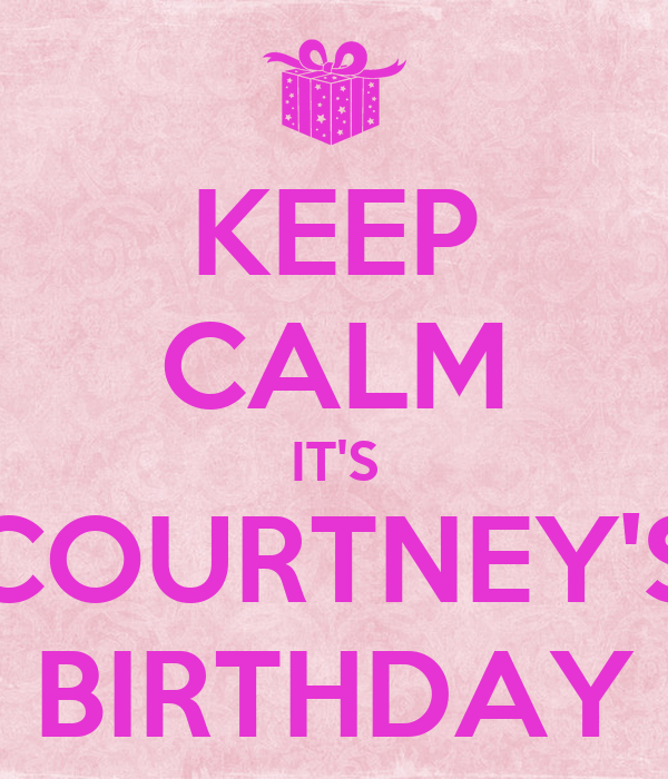 KEEP CALM IT'S COURTNEY'S BIRTHDAY