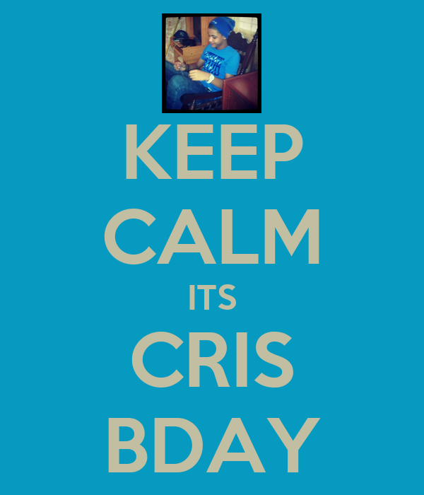 KEEP CALM ITS CRIS BDAY