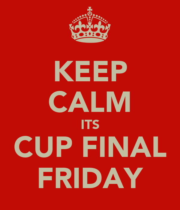 KEEP CALM ITS CUP FINAL FRIDAY
