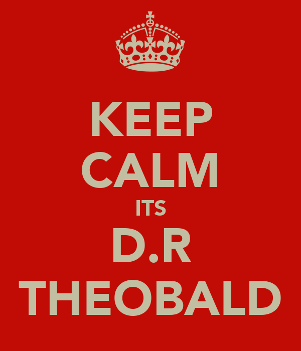 KEEP CALM ITS D.R THEOBALD