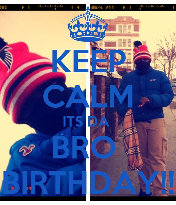 KEEP CALM ITS DA  BRO  BIRTHDAY!!