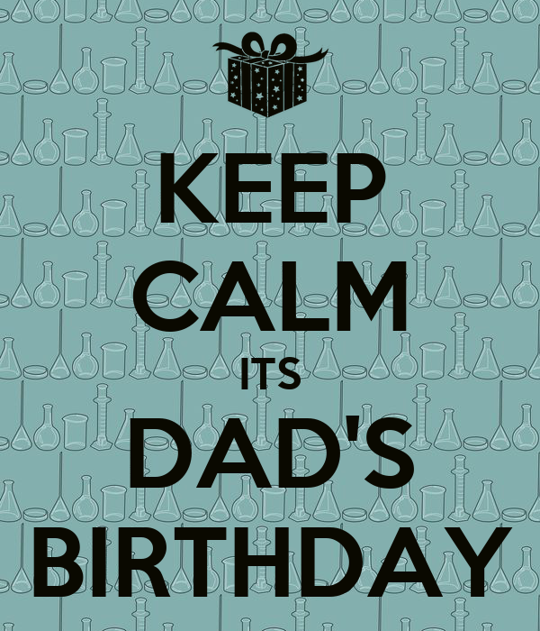 KEEP CALM ITS DAD'S BIRTHDAY