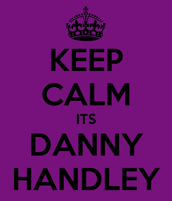 KEEP CALM ITS DANNY HANDLEY