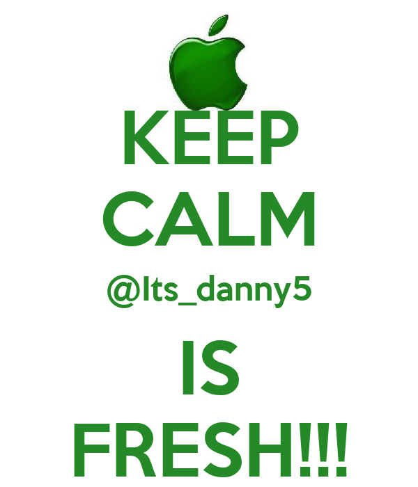 KEEP CALM @Its_danny5 IS FRESH!!!