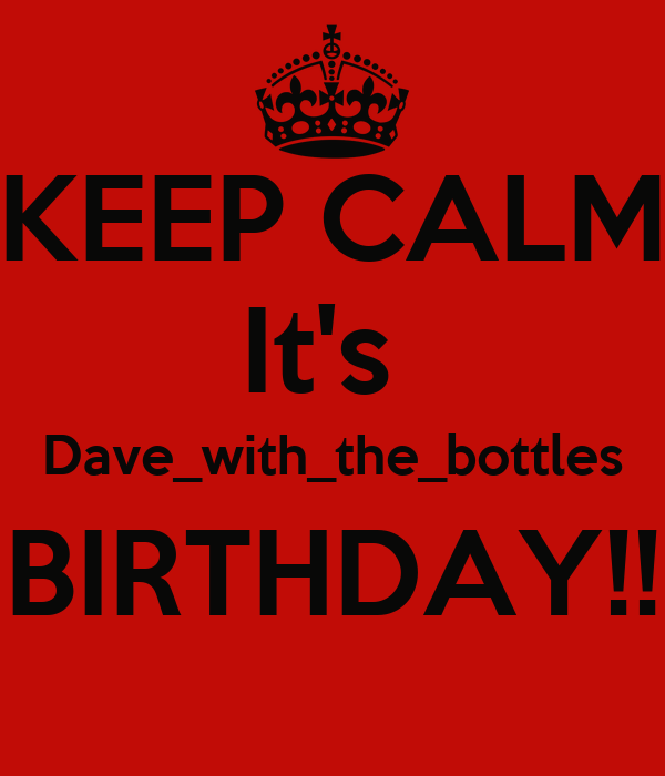 KEEP CALM It's  Dave_with_the_bottles BIRTHDAY!!
