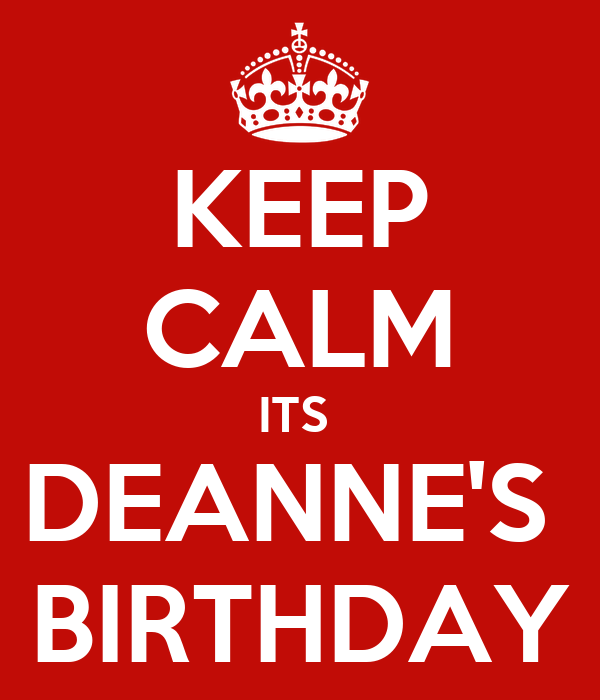KEEP CALM ITS  DEANNE'S  BIRTHDAY