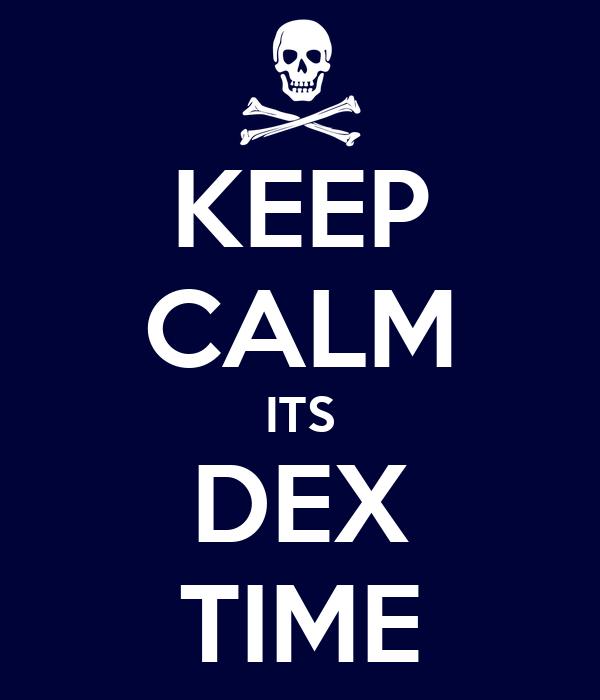 KEEP CALM ITS DEX TIME