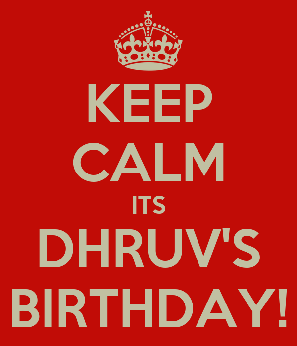KEEP CALM ITS DHRUV'S BIRTHDAY!