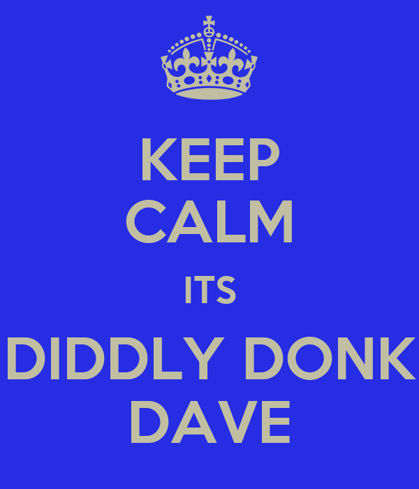 KEEP CALM ITS DIDDLY DONK DAVE