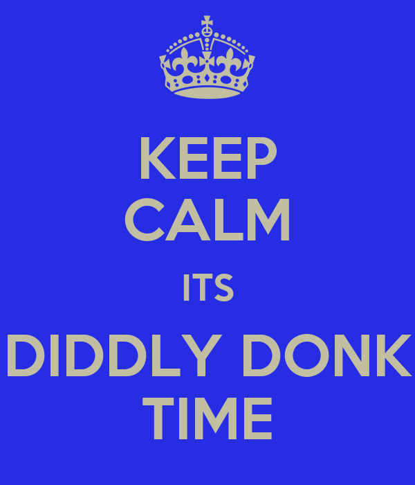 KEEP CALM ITS DIDDLY DONK TIME