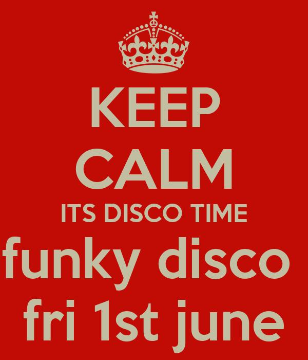 KEEP CALM ITS DISCO TIME funky disco  fri 1st june